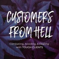 Customers From Hell: Combating, Avoiding, & Dealing With Tough Clients