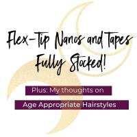 Flex-Tip Nanos and Tapes Fully Stocked! And My Thoughts on Age Appropriate Hairstyles