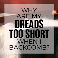 Why Are My Dreads Too Short When I Backcomb?